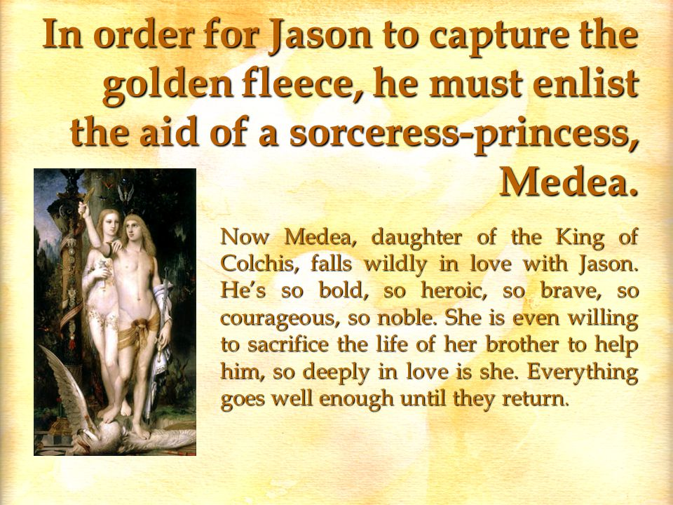 In order for Jason to capture the golden fleece, he must enlist the aid of a sorceress-princess, Medea.