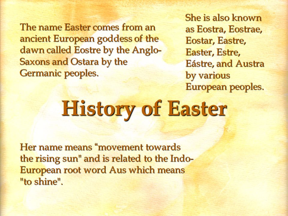 History of Easter The name Easter comes from an ancient European goddess of the dawn called Eostre by the Anglo- Saxons and Ostara by the Germanic peoples.