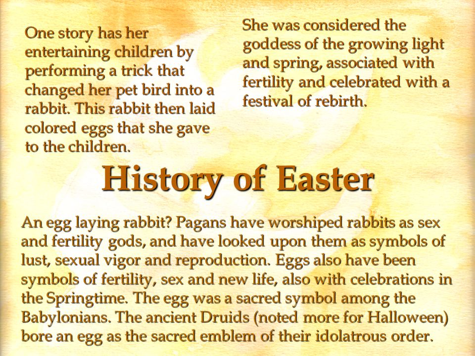 History of Easter She was considered the goddess of the growing light and spring, associated with fertility and celebrated with a festival of rebirth.