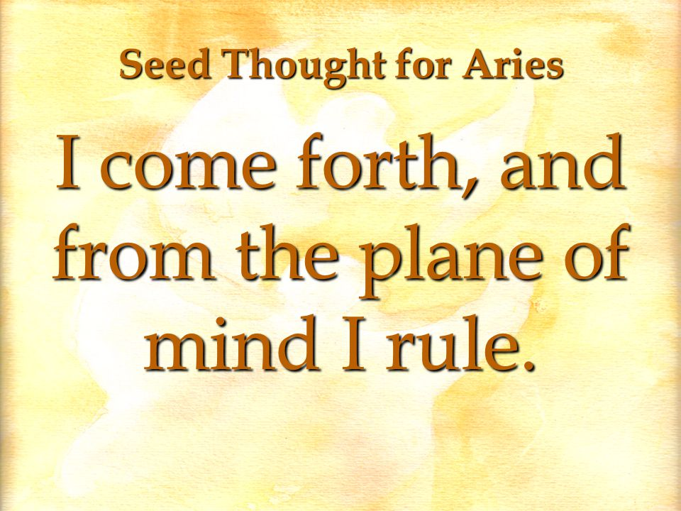 Seed Thought for Aries I come forth, and from the plane of mind I rule.
