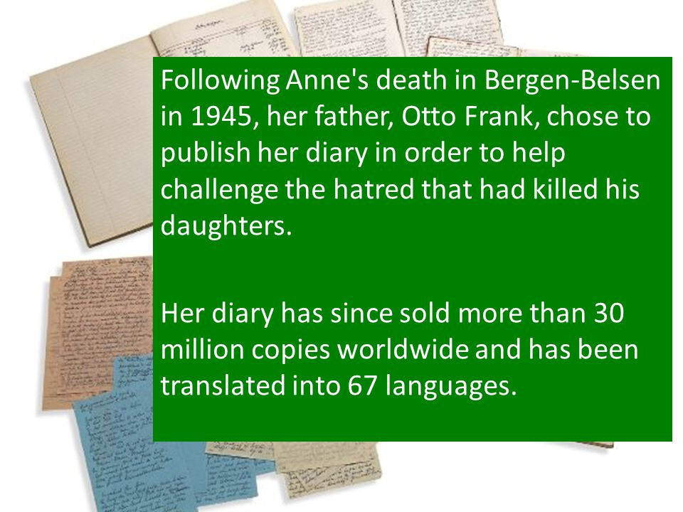 Following Anne's death in Bergen-Belsen in 1945, her father, Otto Frank, chose to publish her diary in order to help challenge the hatred that had kil