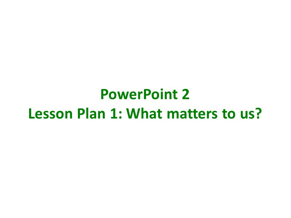 PowerPoint 2 Lesson Plan 1: What matters to us?