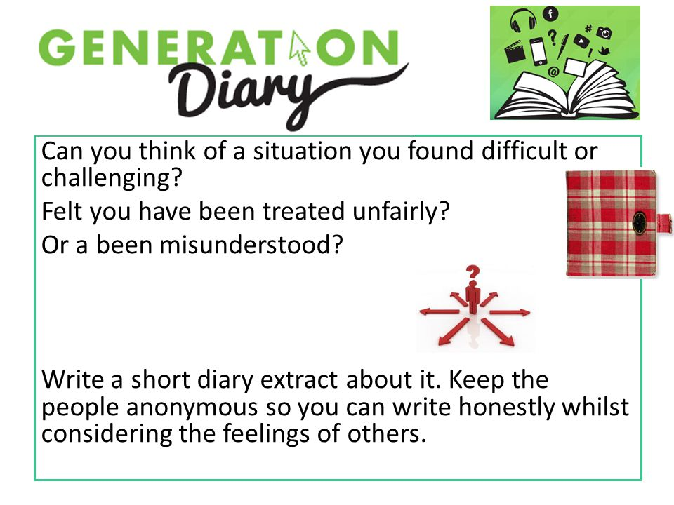 Can you think of a situation you found difficult or challenging? Felt you have been treated unfairly? Or a been misunderstood? Write a short diary ext