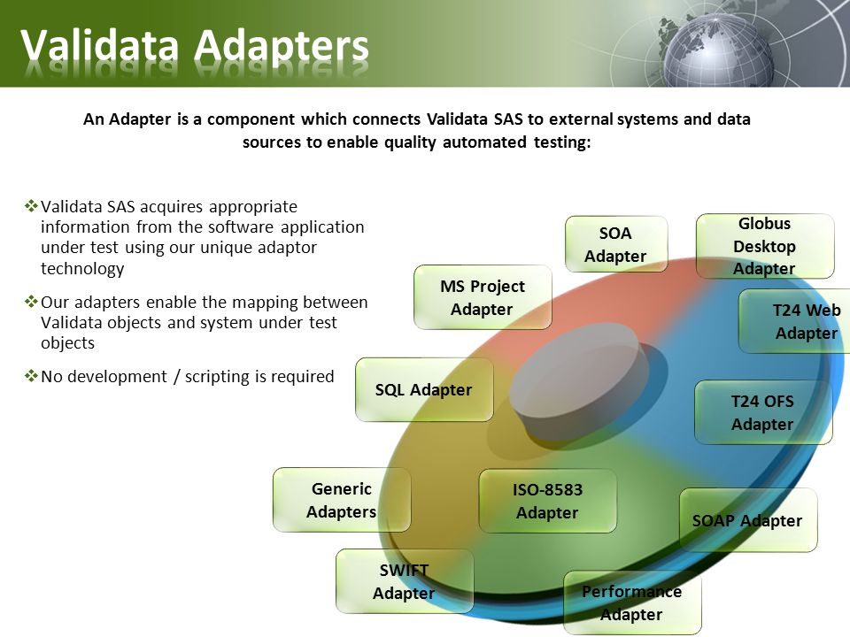  Validata SAS acquires appropriate information from the software application under test using our unique adaptor technology  Our adapters enable the mapping between Validata objects and system under test objects  No development / scripting is required An Adapter is a component which connects Validata SAS to external systems and data sources to enable quality automated testing: T24 OFS Adapter T24 Web Adapter Globus Desktop Adapter MS Project Adapter SOA Adapter SWIFT Adapter ISO-8583 Adapter SOAP Adapter Generic Adapters SQL Adapter Performance Adapter
