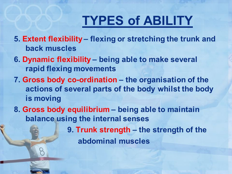 TYPES of ABILITY 5.Extent flexibility – flexing or stretching the trunk and back muscles 6.
