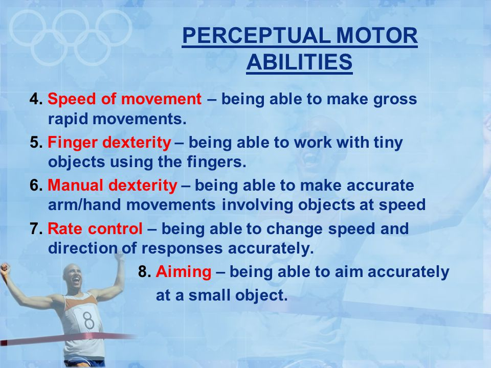 PERCEPTUAL MOTOR ABILITIES 4.Speed of movement – being able to make gross rapid movements.