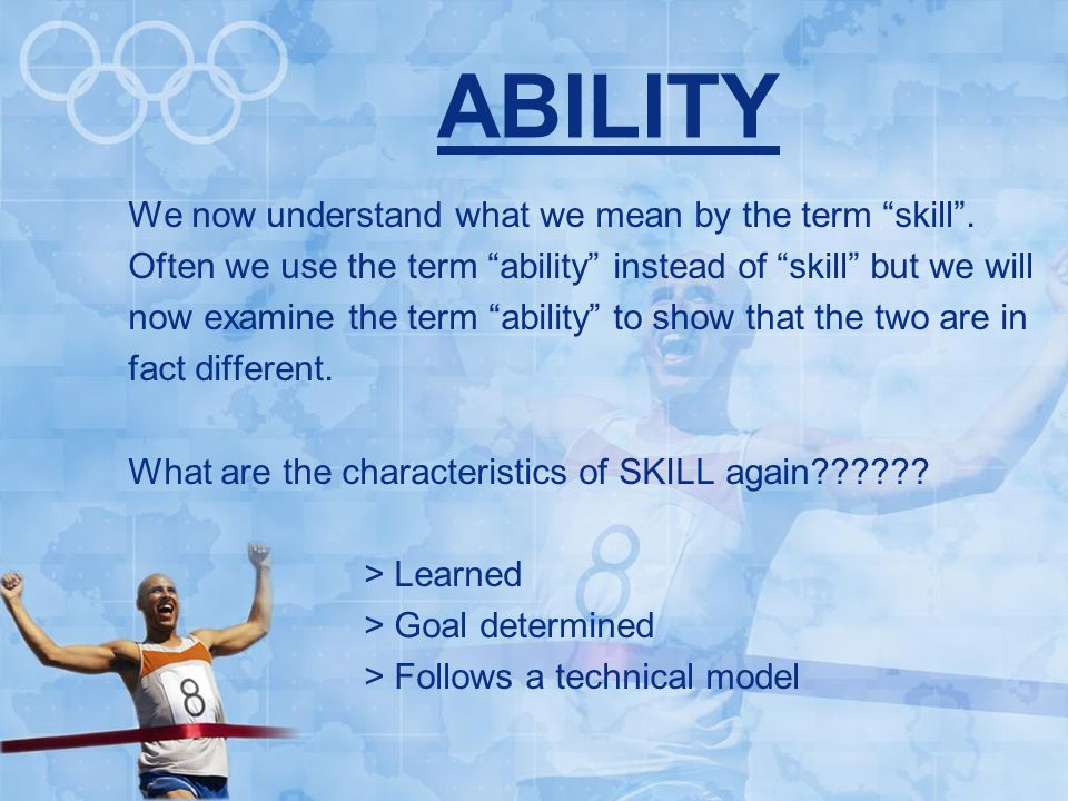 ABILITY We now understand what we mean by the term skill .