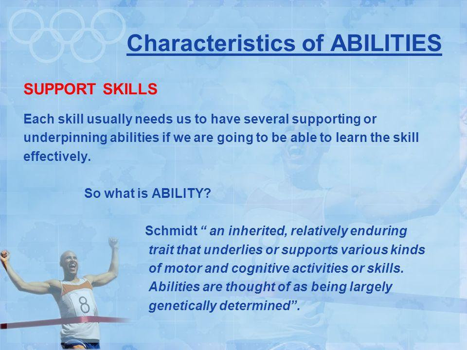 Characteristics of ABILITIES SUPPORT SKILLS Each skill usually needs us to have several supporting or underpinning abilities if we are going to be able to learn the skill effectively.