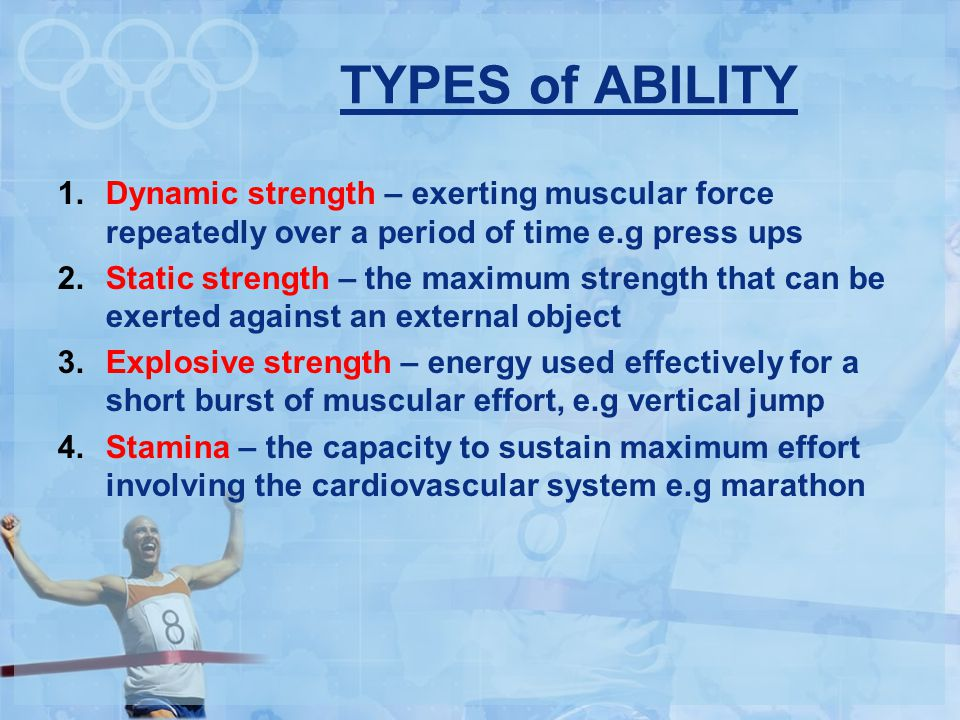 TYPES of ABILITY 1.Dynamic strength – exerting muscular force repeatedly over a period of time e.g press ups 2.Static strength – the maximum strength that can be exerted against an external object 3.Explosive strength – energy used effectively for a short burst of muscular effort, e.g vertical jump 4.Stamina – the capacity to sustain maximum effort involving the cardiovascular system e.g marathon
