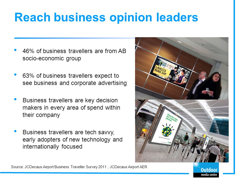 Reach business opinion leaders 46% of business travellers are from AB socio-economic group 63% of business travellers expect to see business and corpo
