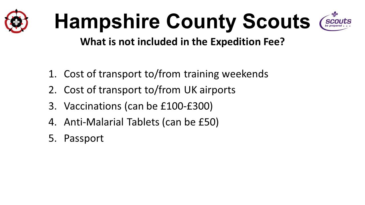Hampshire County Scouts What is not included in the Expedition Fee? 1.Cost of transport to/from training weekends 2.Cost of transport to/from UK airpo