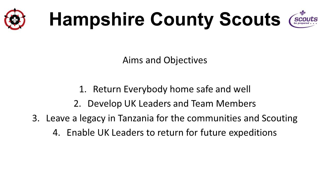 Hampshire County Scouts Aims and Objectives 1.Return Everybody home safe and well 2.Develop UK Leaders and Team Members 3.Leave a legacy in Tanzania f