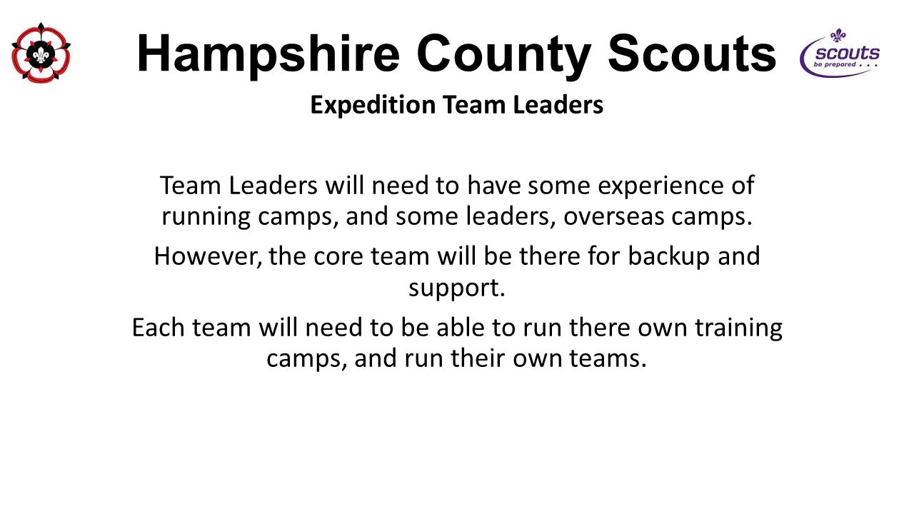 Hampshire County Scouts Expedition Team Leaders Team Leaders will need to have some experience of running camps, and some leaders, overseas camps.