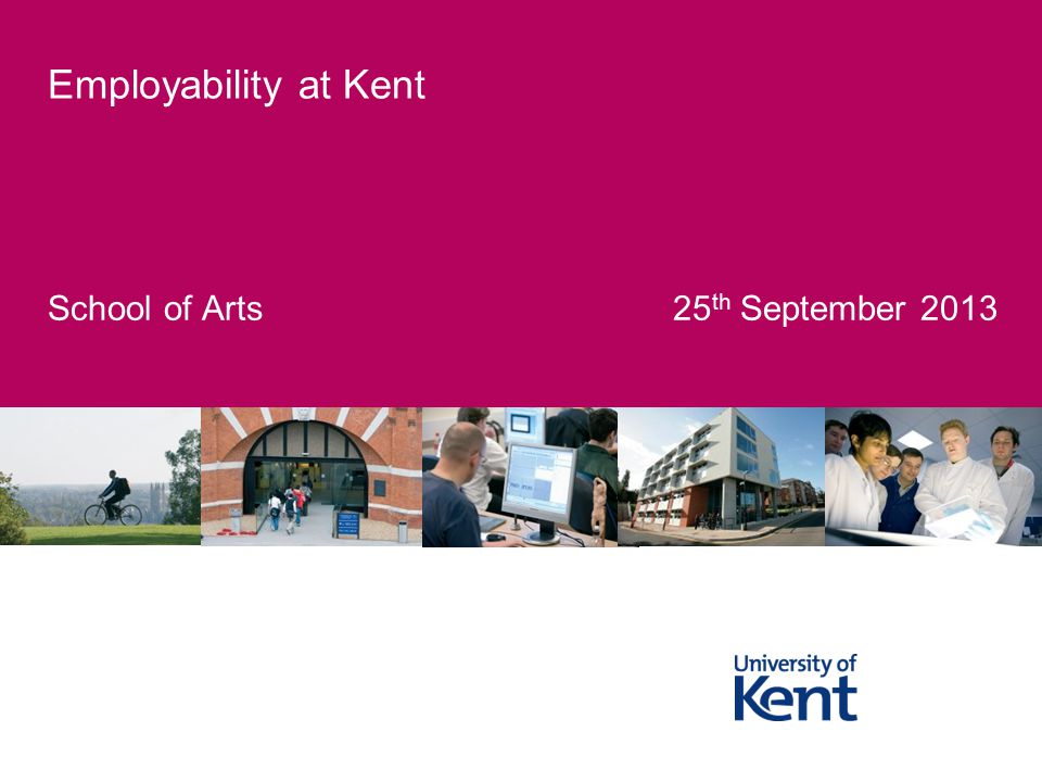 School of Arts 25 th September 2013 Employability at Kent