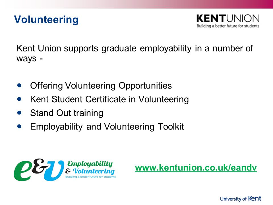 Kent Union supports graduate employability in a number of ways - Offering Volunteering Opportunities Kent Student Certificate in Volunteering Stand Out training Employability and Volunteering Toolkit www.kentunion.co.uk/eandv Volunteering