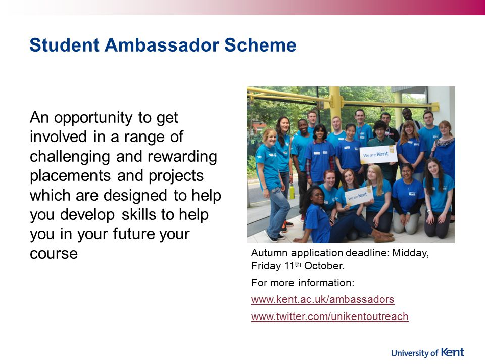 Student Ambassador Scheme An opportunity to get involved in a range of challenging and rewarding placements and projects which are designed to help you develop skills to help you in your future your course Autumn application deadline: Midday, Friday 11 th October.