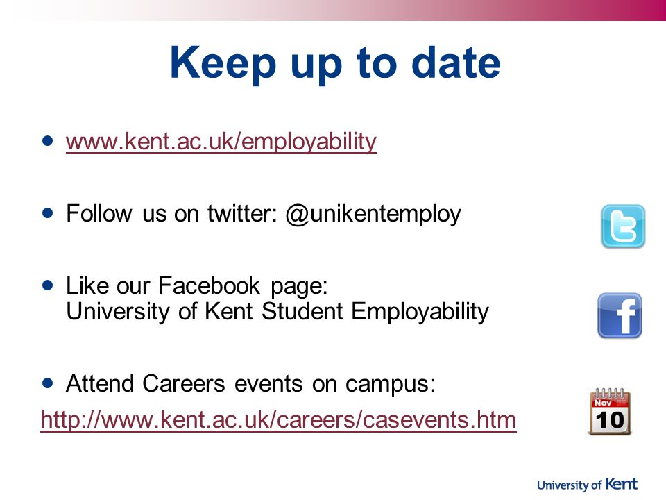 Keep up to date www.kent.ac.uk/employability Follow us on twitter: @unikentemploy Like our Facebook page: University of Kent Student Employability Attend Careers events on campus: http://www.kent.ac.uk/careers/casevents.htm