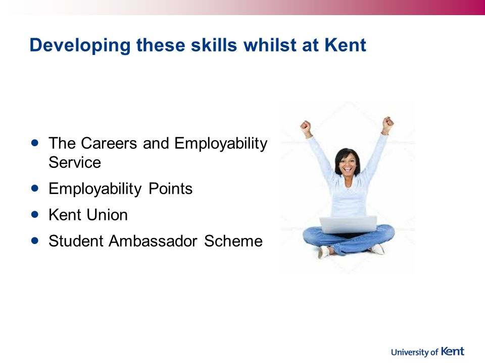 Developing these skills whilst at Kent The Careers and Employability Service Employability Points Kent Union Student Ambassador Scheme