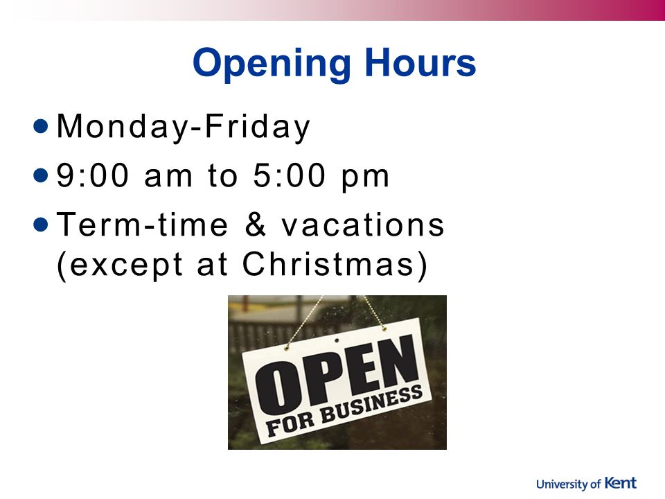 Opening Hours Monday-Friday 9:00 am to 5:00 pm Term-time & vacations (except at Christmas)