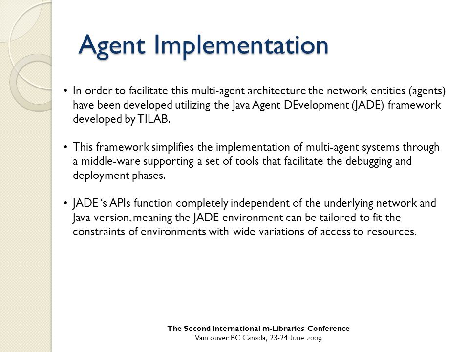 Agent Implementation In order to facilitate this multi-agent architecture the network entities (agents) have been developed utilizing the Java Agent DEvelopment (JADE) framework developed by TILAB.