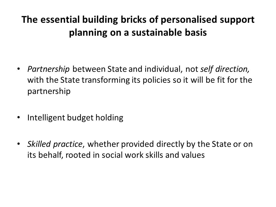 The essential building bricks of personalised support planning on a sustainable basis Partnership between State and individual, not self direction, with the State transforming its policies so it will be fit for the partnership Intelligent budget holding Skilled practice, whether provided directly by the State or on its behalf, rooted in social work skills and values