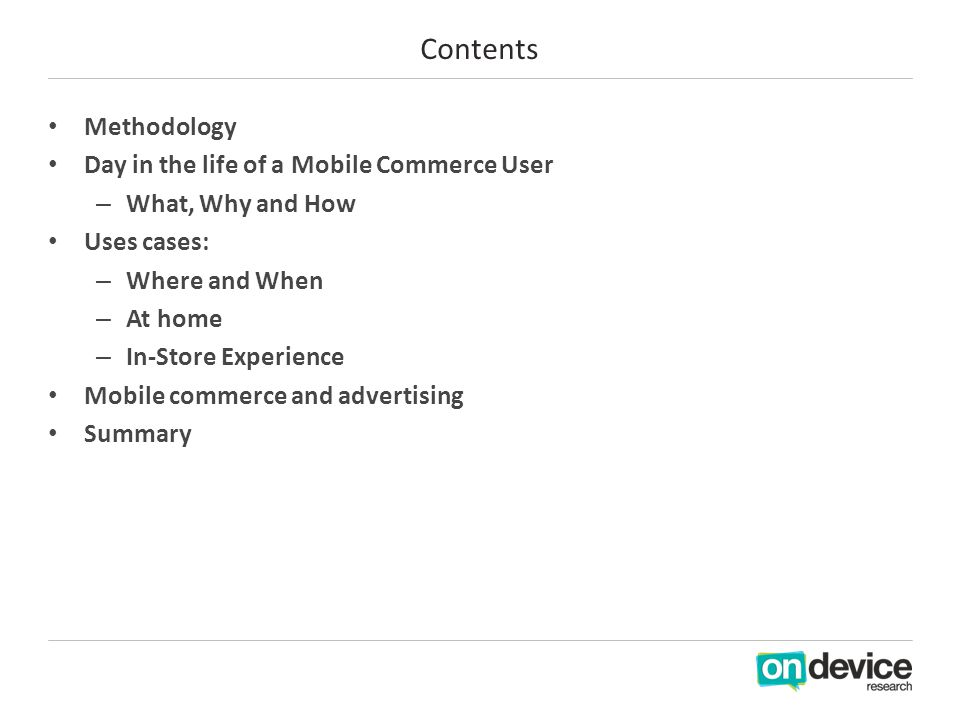Contents Methodology Day in the life of a Mobile Commerce User – What, Why and How Uses cases: – Where and When – At home – In-Store Experience Mobile commerce and advertising Summary