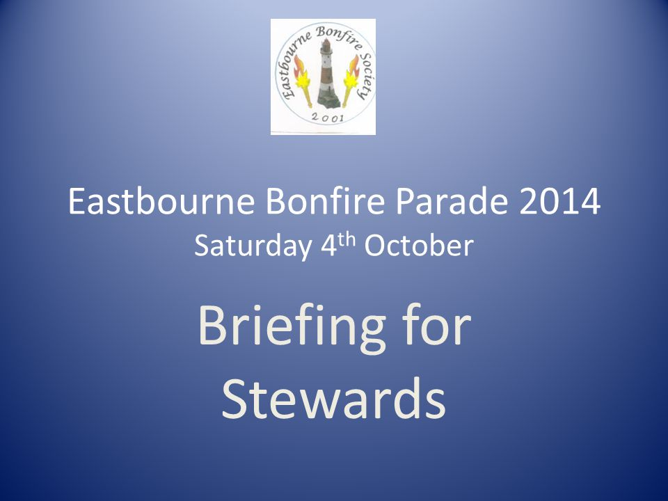 Eastbourne Bonfire Parade 2014 Saturday 4 th October Briefing for Stewards