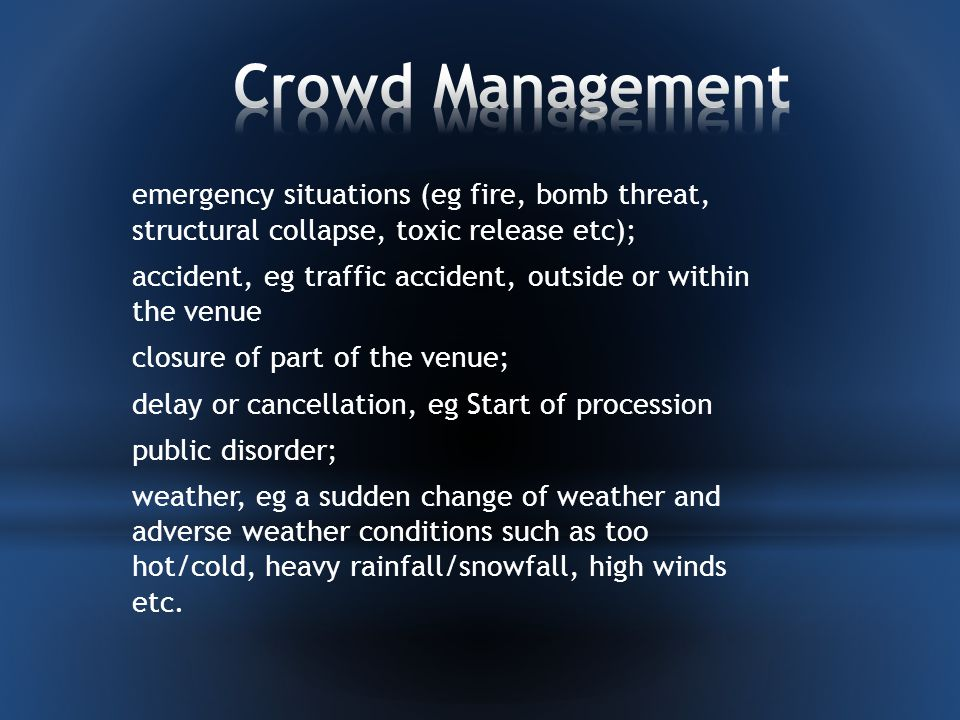 emergency situations (eg fire, bomb threat, structural collapse, toxic release etc); accident, eg traffic accident, outside or within the venue closure of part of the venue; delay or cancellation, eg Start of procession public disorder; weather, eg a sudden change of weather and adverse weather conditions such as too hot/cold, heavy rainfall/snowfall, high winds etc.