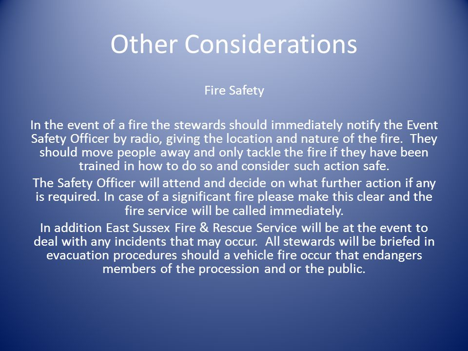 Other Considerations Fire Safety In the event of a fire the stewards should immediately notify the Event Safety Officer by radio, giving the location and nature of the fire.