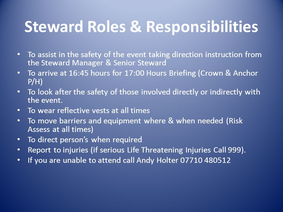 Steward Roles & Responsibilities To assist in the safety of the event taking direction instruction from the Steward Manager & Senior Steward To arrive at 16:45 hours for 17:00 Hours Briefing (Crown & Anchor P/H) To look after the safety of those involved directly or indirectly with the event.