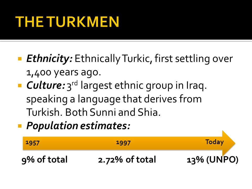  Ethnicity: Ethnically Turkic, first settling over 1,400 years ago.  Culture: 3 rd largest ethnic group in Iraq. speaking a language that derives fr