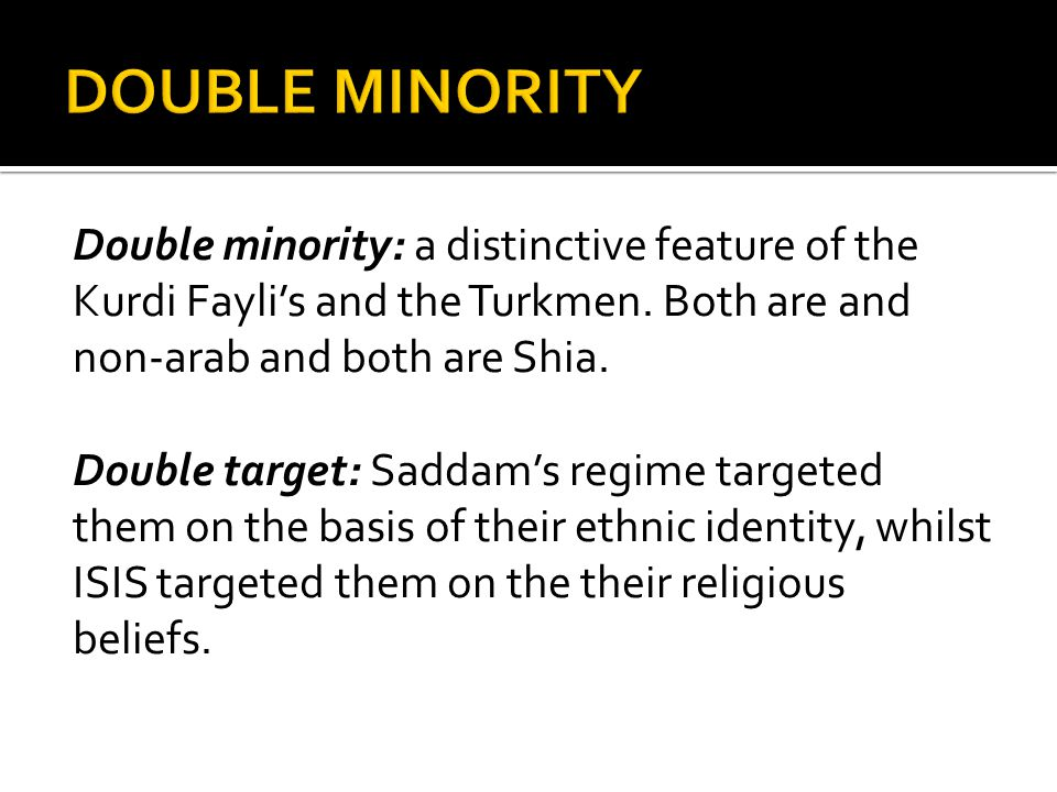 Double minority: a distinctive feature of the Kurdi Fayli's and the Turkmen. Both are and non-arab and both are Shia. Double target: Saddam's regime t