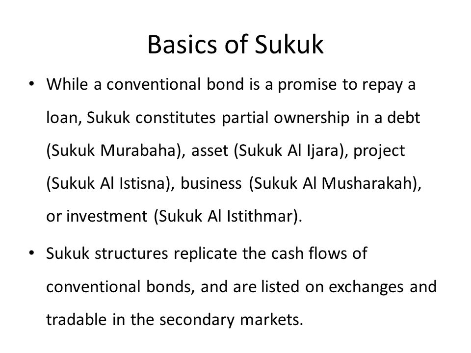 Basics of Sukuk While a conventional bond is a promise to repay a loan, Sukuk constitutes partial ownership in a debt (Sukuk Murabaha), asset (Sukuk Al Ijara), project (Sukuk Al Istisna), business (Sukuk Al Musharakah), or investment (Sukuk Al Istithmar).
