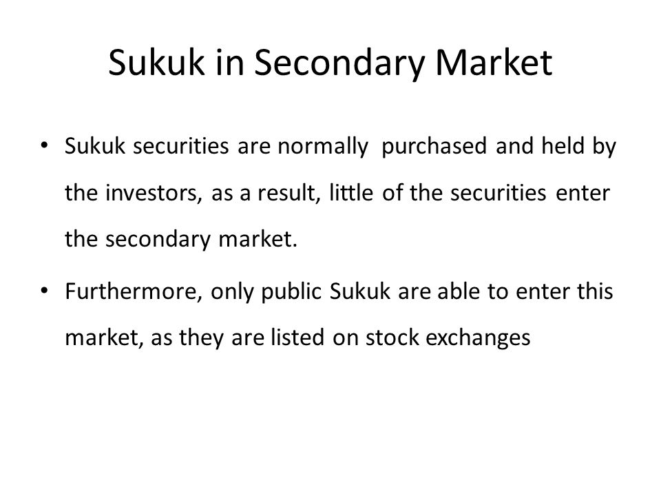 Sukuk in Secondary Market Sukuk securities are normally purchased and held by the investors, as a result, little of the securities enter the secondary market.