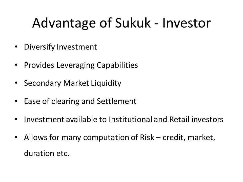 Advantage of Sukuk - Investor Diversify Investment Provides Leveraging Capabilities Secondary Market Liquidity Ease of clearing and Settlement Investment available to Institutional and Retail investors Allows for many computation of Risk – credit, market, duration etc.