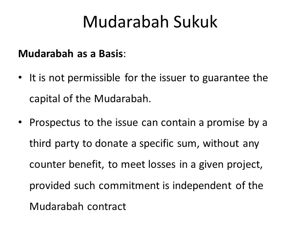 Mudarabah Sukuk Mudarabah as a Basis: It is not permissible for the issuer to guarantee the capital of the Mudarabah.