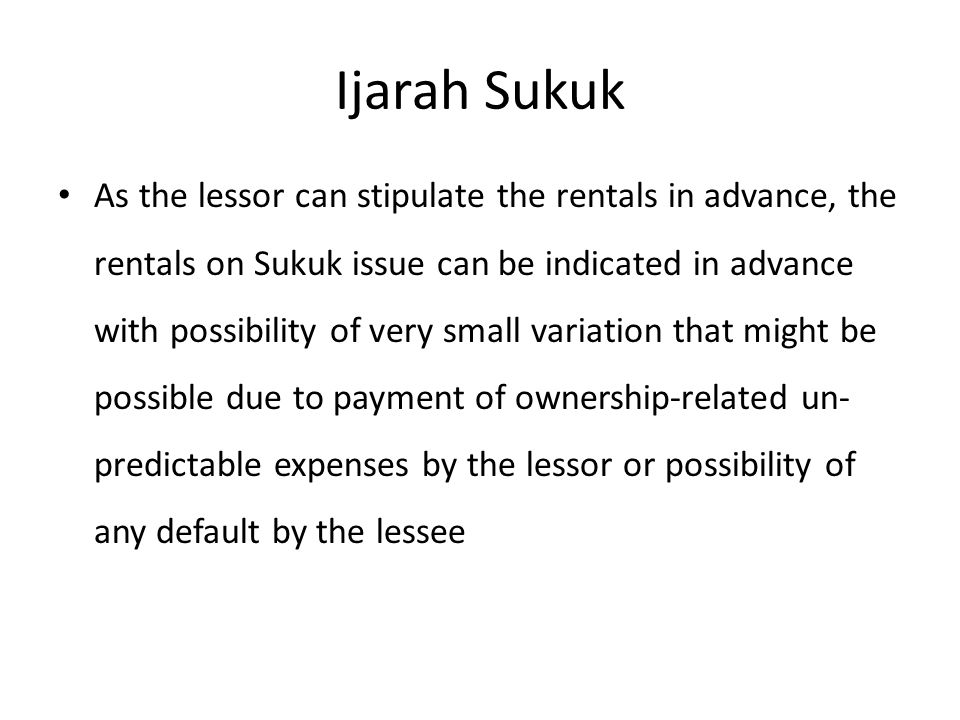 Ijarah Sukuk As the lessor can stipulate the rentals in advance, the rentals on Sukuk issue can be indicated in advance with possibility of very small variation that might be possible due to payment of ownership-related un- predictable expenses by the lessor or possibility of any default by the lessee