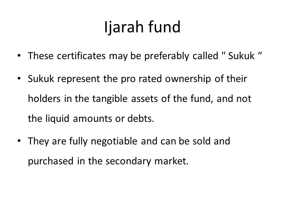 Ijarah fund These certificates may be preferably called Sukuk Sukuk represent the pro rated ownership of their holders in the tangible assets of the fund, and not the liquid amounts or debts.