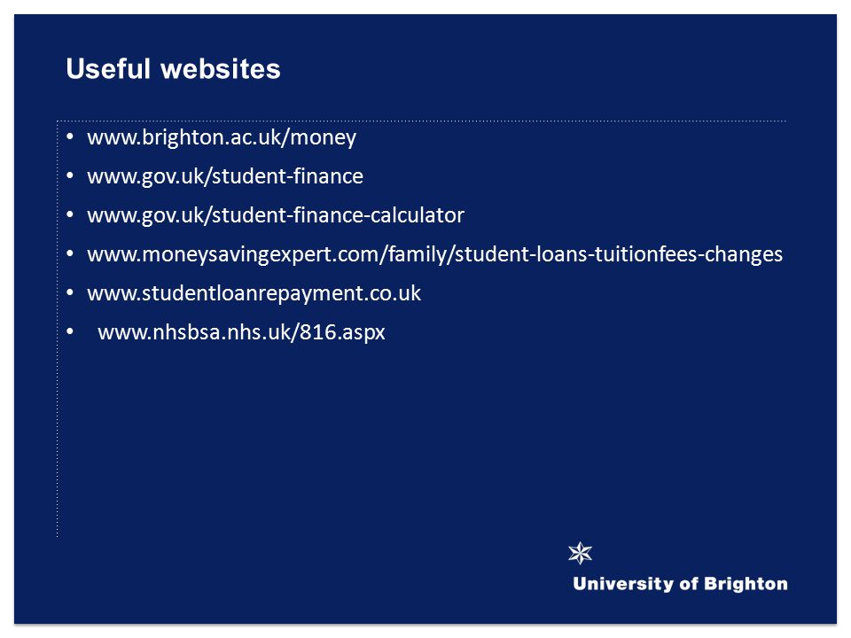 Useful websites www.brighton.ac.uk/money www.gov.uk/student-finance www.gov.uk/student-finance-calculator www.moneysavingexpert.com/family/student-loans-tuitionfees-changes www.studentloanrepayment.co.uk www.nhsbsa.nhs.uk/816.aspx