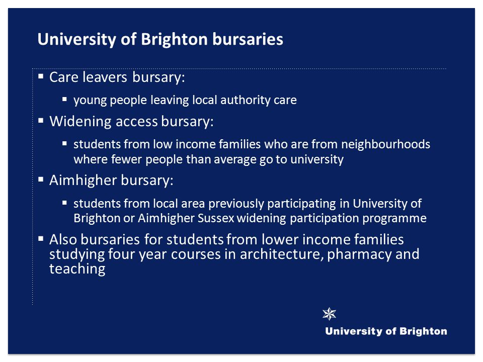 University of Brighton bursaries  Care leavers bursary:  young people leaving local authority care  Widening access bursary:  students from low income families who are from neighbourhoods where fewer people than average go to university  Aimhigher bursary:  students from local area previously participating in University of Brighton or Aimhigher Sussex widening participation programme  Also bursaries for students from lower income families studying four year courses in architecture, pharmacy and teaching