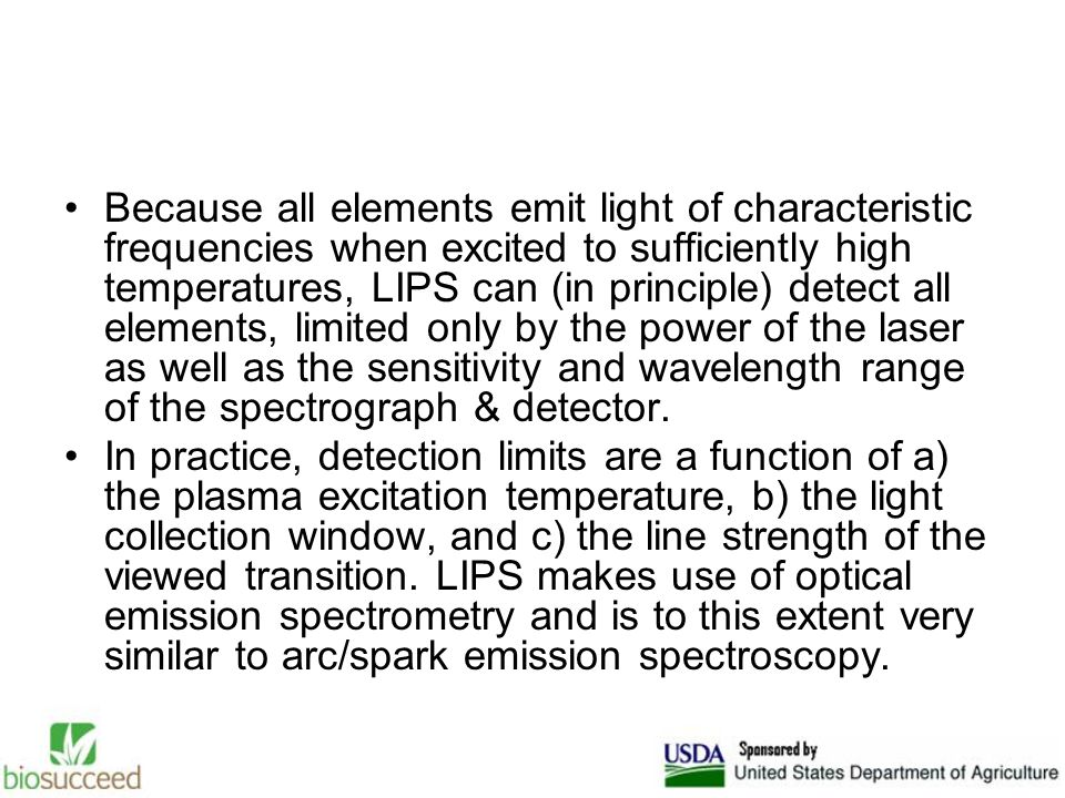 Because all elements emit light of characteristic frequencies when excited to sufficiently high temperatures, LIPS can (in principle) detect all elements, limited only by the power of the laser as well as the sensitivity and wavelength range of the spectrograph & detector.