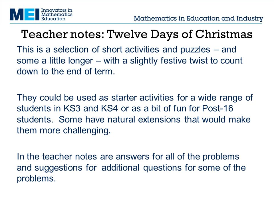Teacher notes: Twelve Days of Christmas This is a selection of short activities and puzzles – and some a little longer – with a slightly festive twist to count down to the end of term.