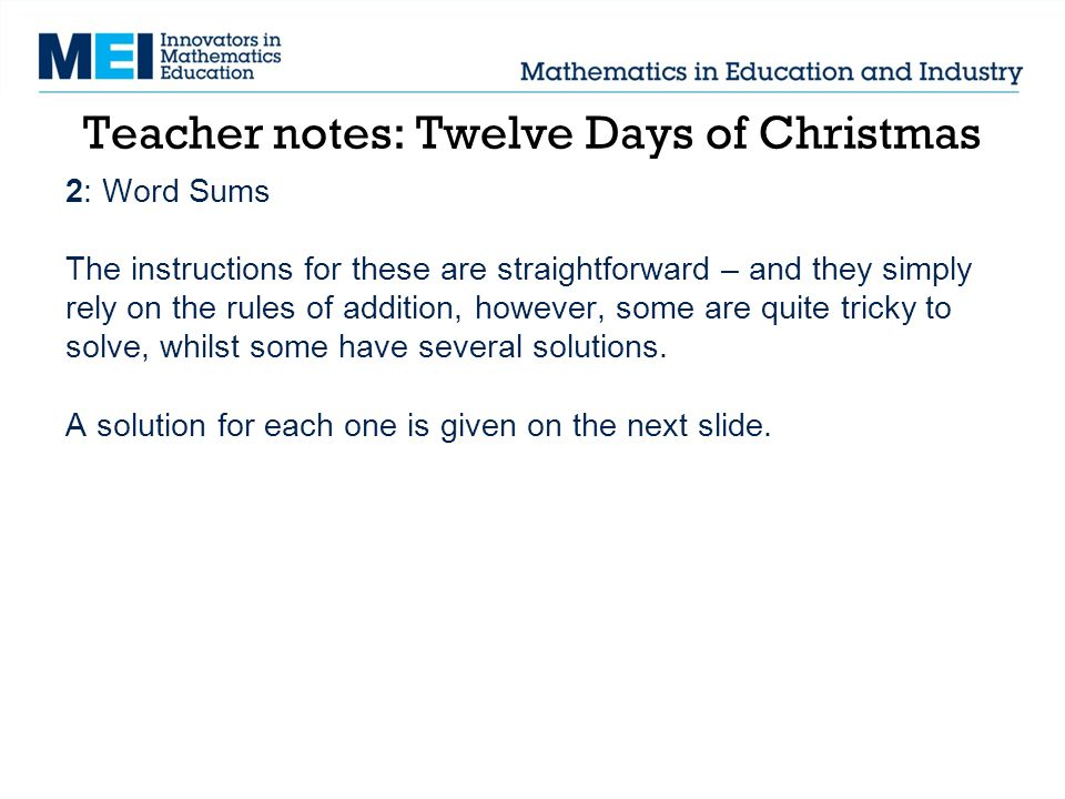 Teacher notes: Twelve Days of Christmas 2: Word Sums The instructions for these are straightforward – and they simply rely on the rules of addition, however, some are quite tricky to solve, whilst some have several solutions.
