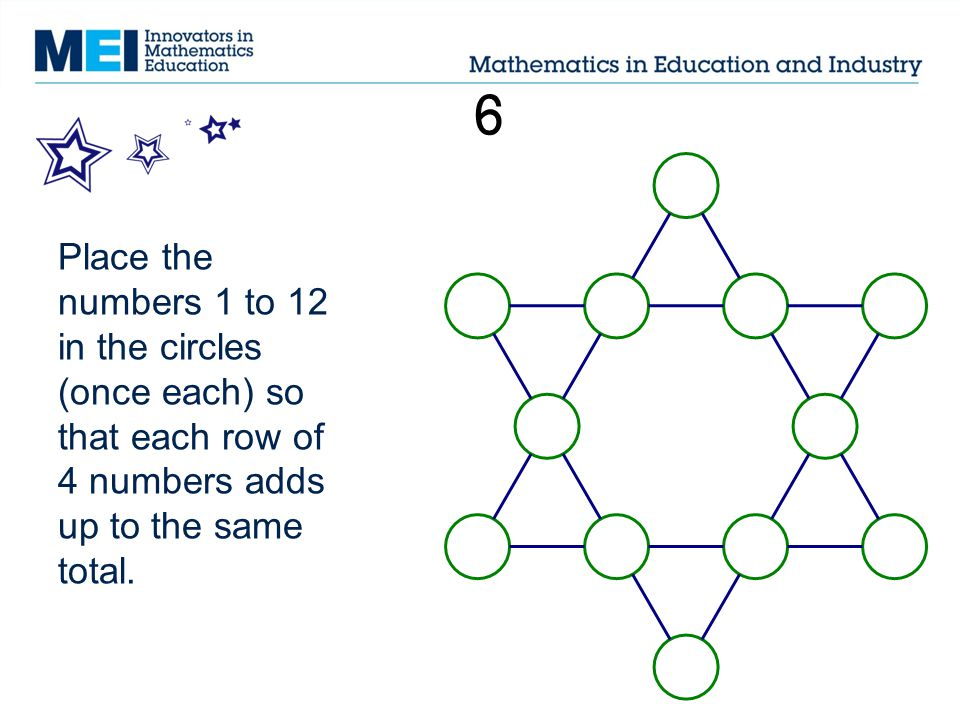 6 Place the numbers 1 to 12 in the circles (once each) so that each row of 4 numbers adds up to the same total.