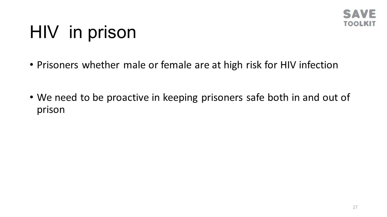 HIV in prison Prisoners whether male or female are at high risk for HIV infection We need to be proactive in keeping prisoners safe both in and out of prison 27
