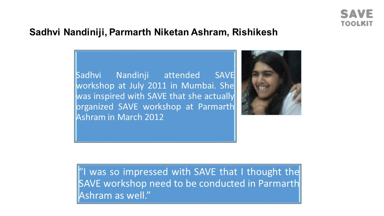 Sadhvi Nandiniji, Parmarth Niketan Ashram, Rishikesh Sadhvi Nandinji attended SAVE workshop at July 2011 in Mumbai.