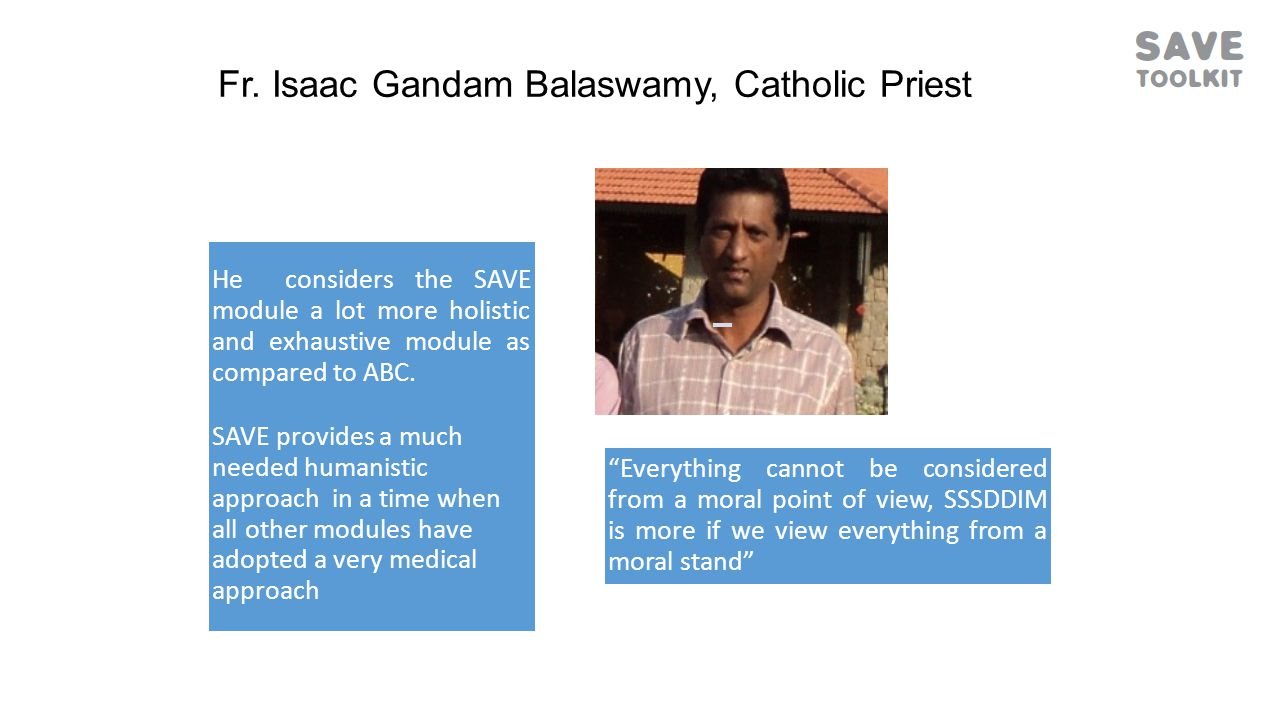 Fr. Isaac Gandam Balaswamy, Catholic Priest He considers the SAVE module a lot more holistic and exhaustive module as compared to ABC. SAVE provides a