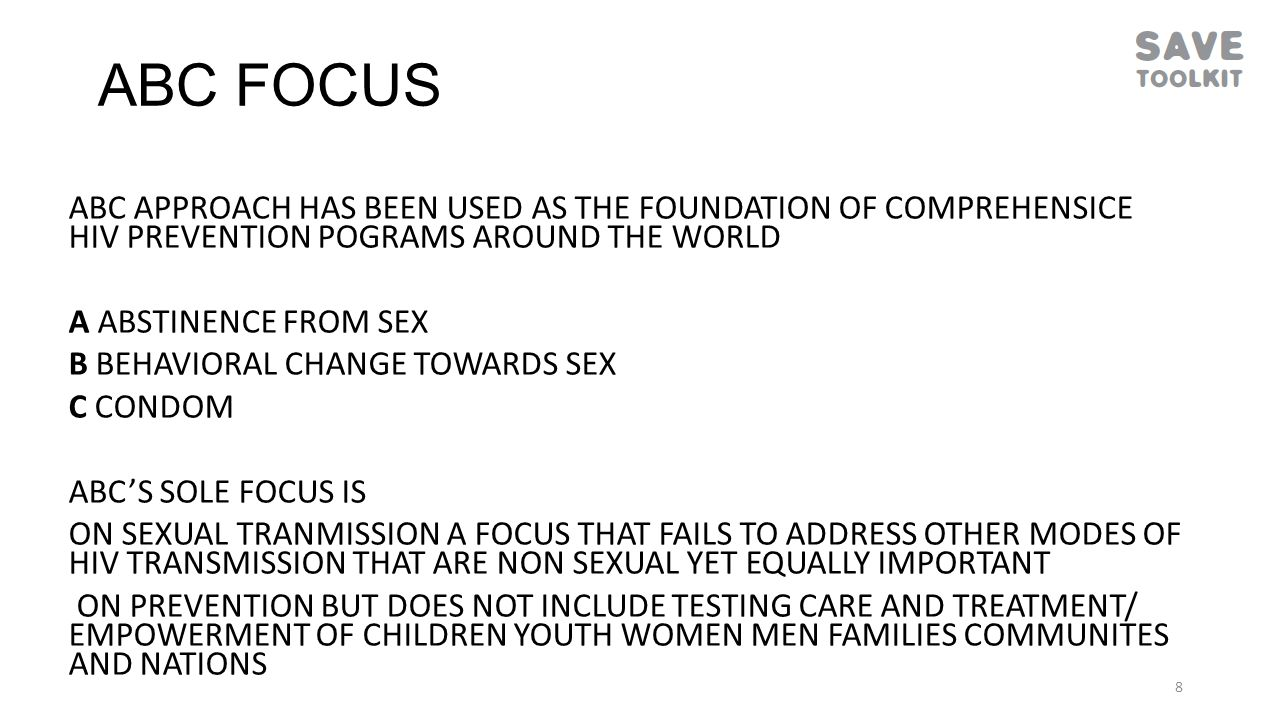 ABC FOCUS ABC APPROACH HAS BEEN USED AS THE FOUNDATION OF COMPREHENSICE HIV PREVENTION POGRAMS AROUND THE WORLD A ABSTINENCE FROM SEX B BEHAVIORAL CHANGE TOWARDS SEX C CONDOM ABC'S SOLE FOCUS IS ON SEXUAL TRANMISSION A FOCUS THAT FAILS TO ADDRESS OTHER MODES OF HIV TRANSMISSION THAT ARE NON SEXUAL YET EQUALLY IMPORTANT ON PREVENTION BUT DOES NOT INCLUDE TESTING CARE AND TREATMENT/ EMPOWERMENT OF CHILDREN YOUTH WOMEN MEN FAMILIES COMMUNITES AND NATIONS 8