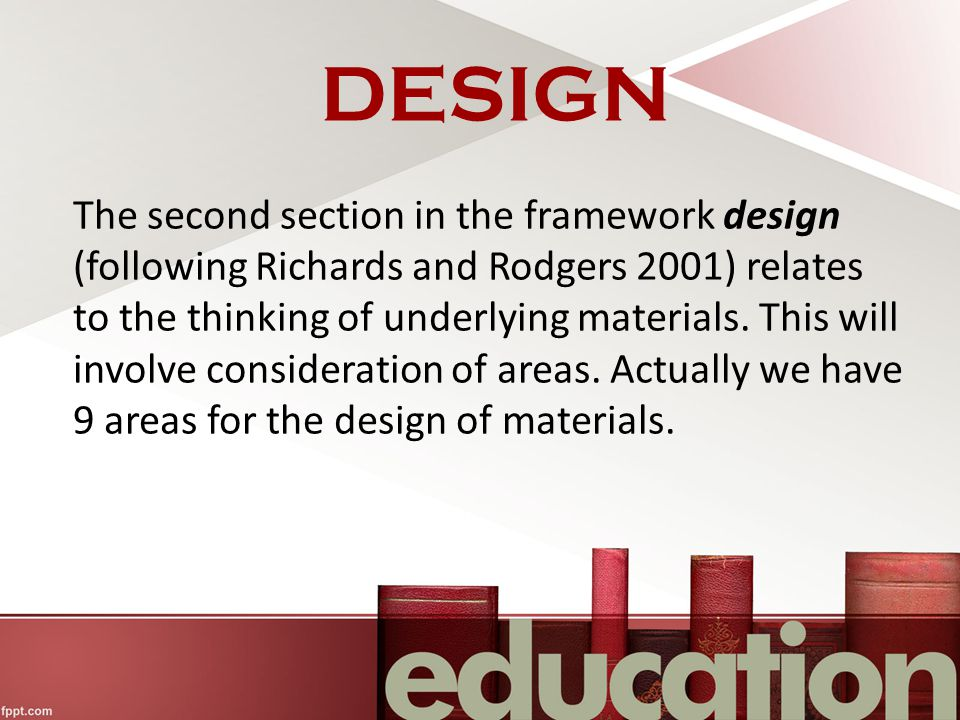 DESIGN The second section in the framework design (following Richards and Rodgers 2001) relates to the thinking of underlying materials.