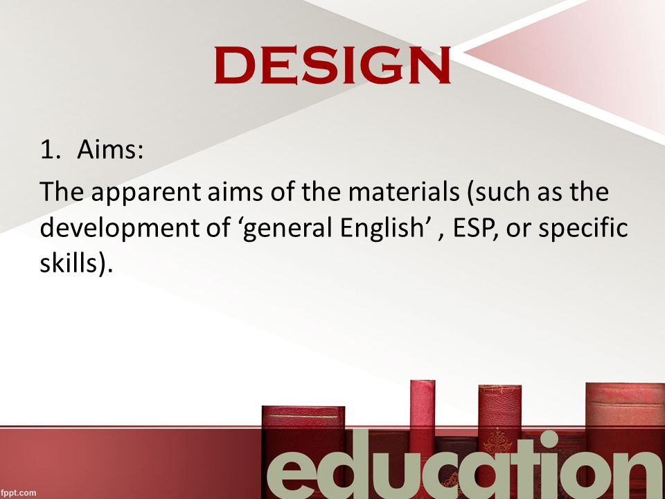 DESIGN 1.Aims: The apparent aims of the materials (such as the development of 'general English', ESP, or specific skills).